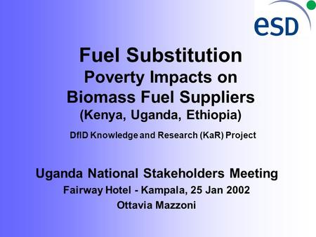 Fuel Substitution Poverty Impacts on Biomass Fuel Suppliers (Kenya, Uganda, Ethiopia) DfID Knowledge and Research (KaR) Project Uganda National Stakeholders.