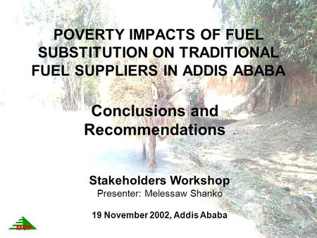POVERTY IMPACTS OF FUEL SUBSTITUTION ON TRADITIONAL FUEL SUPPLIERS IN ADDIS ABABA Conclusions and Recommendations Stakeholders Workshop Presenter: Melessaw.