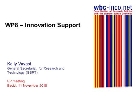 WP8 – Innovation Support Kelly Vavasi General Secretariat for Research and Technology (GSRT) SP meeting Becici, 11 November 2010.
