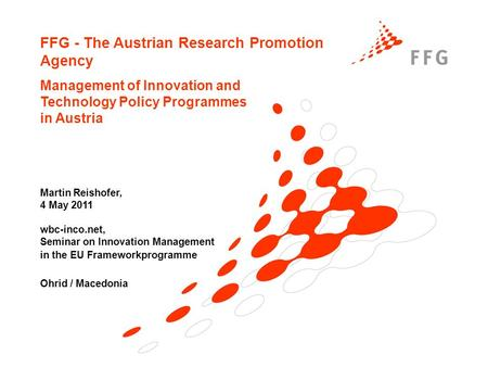 FFG - The Austrian Research Promotion Agency Management of Innovation and Technology Policy Programmes in Austria Martin Reishofer, 4 May 2011 wbc-inco.net,