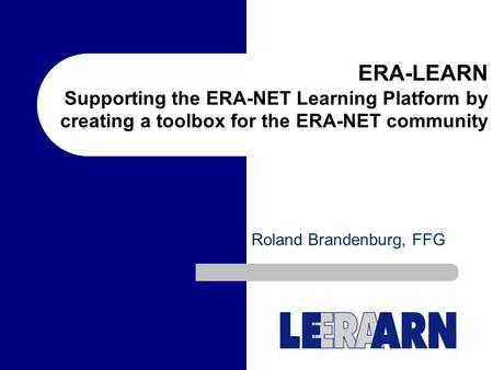 ERA-LEARN Supporting the ERA-NET Learning Platform by creating a toolbox for the ERA-NET community Roland Brandenburg, FFG.