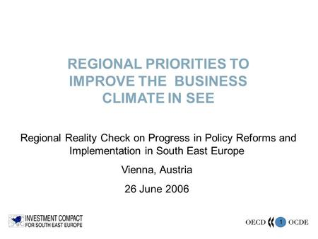 1 REGIONAL PRIORITIES TO IMPROVE THE BUSINESS CLIMATE IN SEE Regional Reality Check on Progress in Policy Reforms and Implementation in South East Europe.
