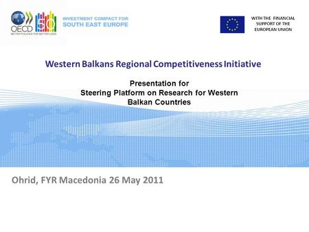 WITH THE FINANCIAL SUPPORT OF THE EUROPEAN UNION Western Balkans Regional Competitiveness Initiative Ohrid, FYR Macedonia 26 May 2011 Presentation for.
