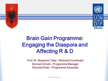 Brain Gain Programme: Engaging the Diaspora and Affecting R & D Prof. Dr. Myqerem Tafaj – National Coordinator Bernard Zeneli – Programme Manager Rezarta.