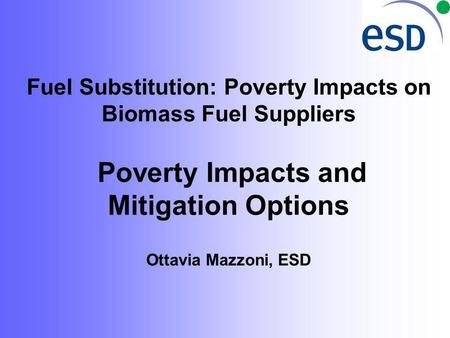 Fuel Substitution: Poverty Impacts on Biomass Fuel Suppliers Poverty Impacts and Mitigation Options Ottavia Mazzoni, ESD.