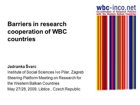Barriers in research cooperation of WBC countries Jadranka Švarc Institute of Social Sciences Ivo Pilar, Zagreb Steering Platform Meeting on Research for.
