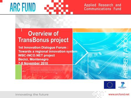Overview of TransBonus project Overview of TransBonus project www.arcfund.net 1st Innovation Dialogue Forum : Towards a regional innovation system WBC-INCO.NET.
