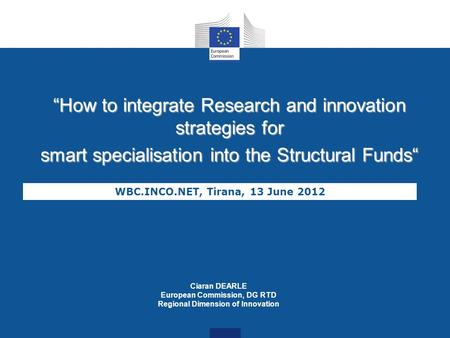 How to integrate Research and innovation strategies for smart specialisation into the Structural Funds WBC.INCO.NET, Tirana, 13 June 2012 Ciaran DEARLE.