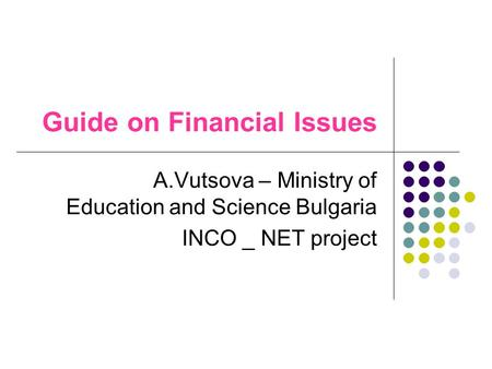 Guide on Financial Issues A.Vutsova – Ministry of Education and Science Bulgaria INCO _ NET project.