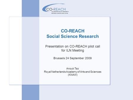 CO-REACH Social Science Research Presentation on CO-REACH pilot call for ILN Meeting Brussels 24 September 2009 Anouk Tso Royal Netherlands Academy of.