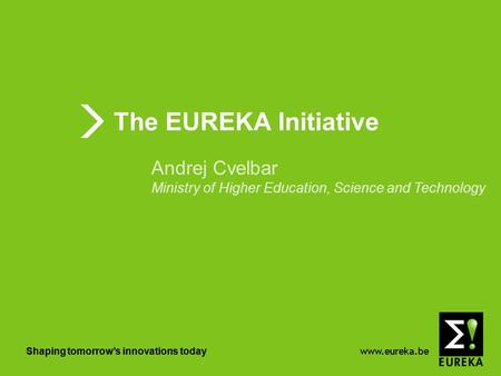 Www.eureka.be Shaping tomorrows innovations today The EUREKA Initiative Shaping tomorrows innovations today Andrej Cvelbar Ministry of Higher Education,