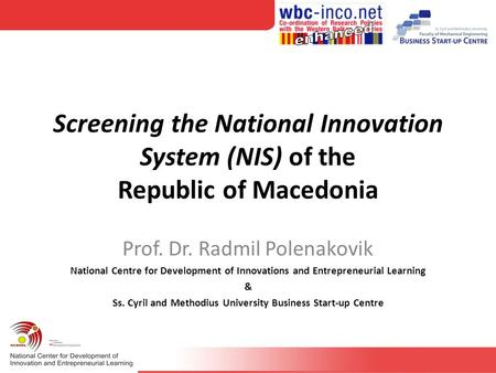 Screening the National Innovation System (NIS) of the Republic of Macedonia Prof. Dr. Radmil Polenakovik National Centre for Development of Innovations.