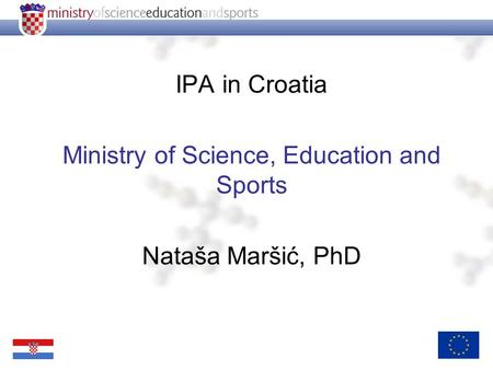 IPA in Croatia Ministry of Science, Education and Sports Nataša Maršić, PhD.