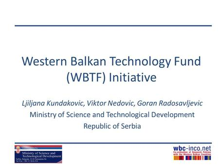 Western Balkan Technology Fund (WBTF) Initiative Ljiljana Kundakovic, Viktor Nedovic, Goran Radosavljevic Ministry of Science and Technological Development.