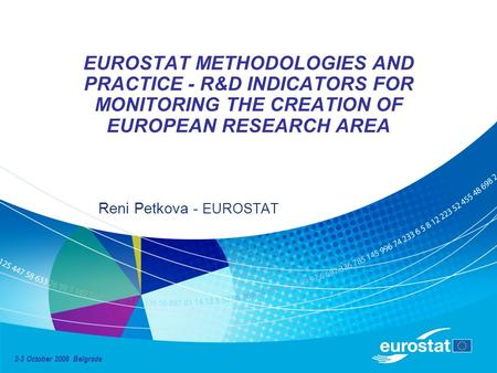 EUROSTAT METHODOLOGIES AND PRACTICE - R&D INDICATORS FOR MONITORING THE CREATION OF EUROPEAN RESEARCH AREA Reni Petkova - EUROSTAT 2-3 October 2008 Belgrade.