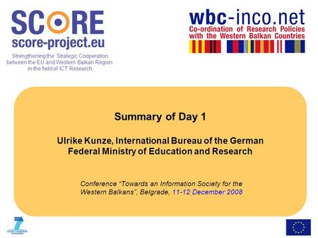 Strengthening the Strategic Cooperation between the EU and Western Balkan Region in the field of ICT Research Summary of Day 1 Ulrike Kunze, International.