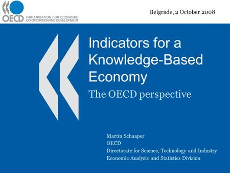Indicators for a Knowledge-Based Economy The OECD perspective Belgrade, 2 October 2008 Martin Schaaper OECD Directorate for Science, Technology and Industry.