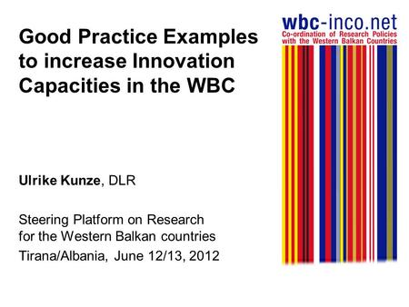 Good Practice Examples to increase Innovation Capacities in the WBC Ulrike Kunze, DLR Steering Platform on Research for the Western Balkan countries Tirana/Albania,