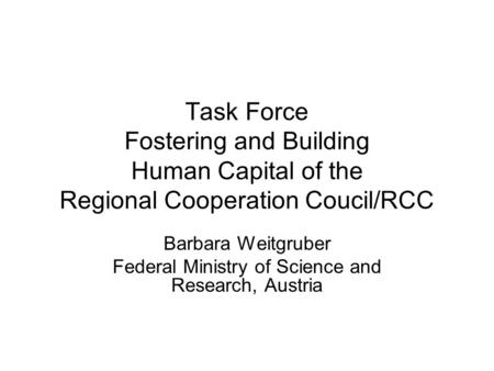 Task Force Fostering and Building Human Capital of the Regional Cooperation Coucil/RCC Barbara Weitgruber Federal Ministry of Science and Research, Austria.