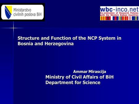 Structure and Function of the NCP System in Bosnia and Herzegovina Ammar Mirascija Ministry of Civil Affairs of BiH Department for Science.