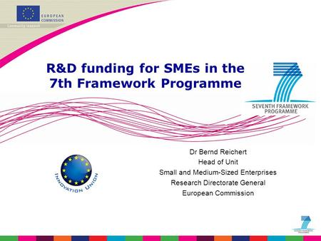 Dr Bernd Reichert Head of Unit Small and Medium-Sized Enterprises Research Directorate General European Commission R&D funding for SMEs in the 7th Framework.