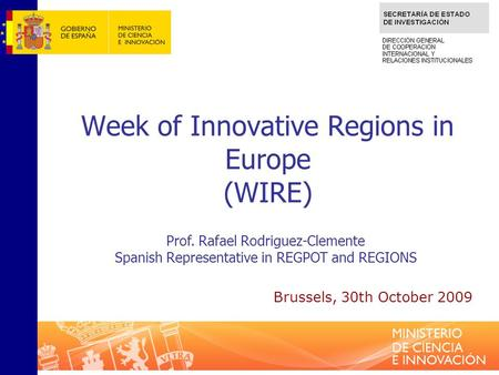 Week of Innovative Regions in Europe (WIRE) Prof. Rafael Rodriguez-Clemente Spanish Representative in REGPOT and REGIONS Brussels, 30th October 2009.