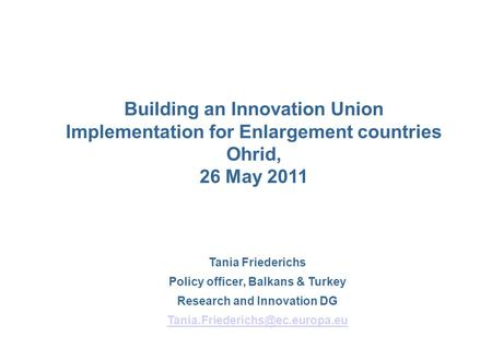 Tania Friederichs Policy officer, Balkans & Turkey Research and Innovation DG Building an Innovation Union Implementation.