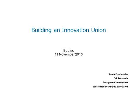 Tania Friederichs DG Research European Commission Building an Innovation Union Budva, 11 November 2010.