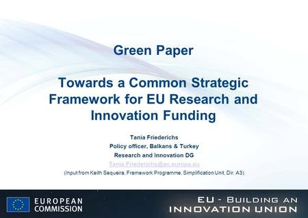 Green Paper Towards a Common Strategic Framework for EU Research and Innovation Funding Tania Friederichs Policy officer, Balkans & Turkey Research and.