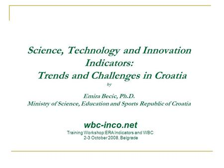 Science, Technology and Innovation Indicators: Trends and Challenges in Croatia by Emira Becic, Ph.D. Ministry of Science, Education and Sports Republic.