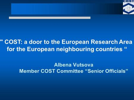 Albena Vutsova Member COST Committee Senior Officials  COST: a door to the European Research Area for the European neighbouring countries.