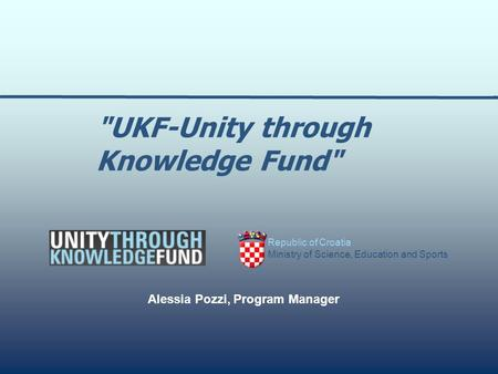 Republic of Croatia Ministry of Science, Education and Sports Alessia Pozzi, Program Manager UKF-Unity through Knowledge Fund
