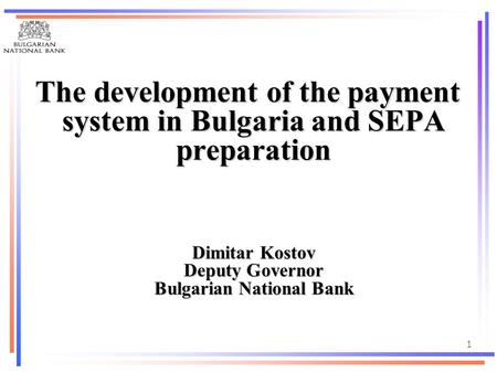1 The development of the payment system in Bulgaria and SEPA preparation The development of the payment system in Bulgaria and SEPA preparation Dimitar.