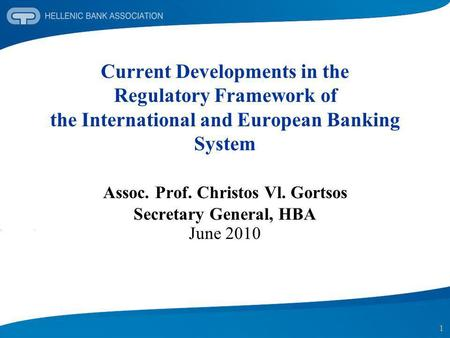 1 Current Developments in the Regulatory Framework of the International and European Banking System Assoc. Prof. Christos Vl. Gortsos Secretary General,