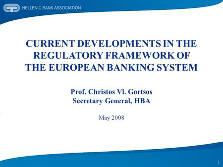 1 CURRENT DEVELOPMENTS IN THE REGULATORY FRAMEWORK OF THE EUROPEAN BANKING SYSTEM Prof. Christos Vl. Gortsos Secretary General, HBA May 2008.
