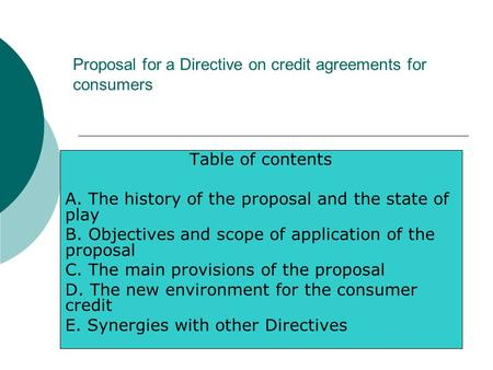 Proposal for a Directive on credit agreements for consumers Table of contents A. The history of the proposal and the state of play B. Objectives and scope.