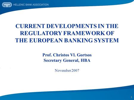 1 CURRENT DEVELOPMENTS IN THE REGULATORY FRAMEWORK OF THE EUROPEAN BANKING SYSTEM Prof. Christos Vl. Gortsos Secretary General, HBA November 2007.