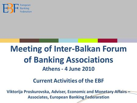 Meeting of Inter-Balkan Forum of Banking Associations Athens - 4 June 2010 Current Activities of the EBF Viktorija Proskurovska, Adviser, Economic and.