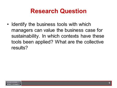 0 Tools for Valuing Business Sustainability Prepared for: The Research Network for Business Sustainability By: Dr. John Peloza, Simon Fraser University.