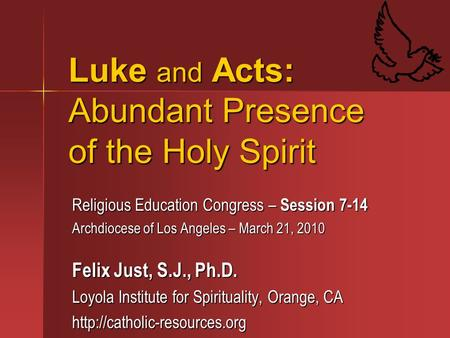 Luke and Acts: Abundant Presence of the Holy Spirit Religious Education Congress – Session 7-14 Archdiocese of Los Angeles – March 21, 2010 Felix Just,