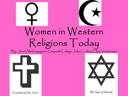 Women in Western Religions Today By: Janel Alimboyoguen, Gwyneth Calipjo, Julia Conley, Elly Guadarrama.