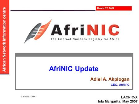 African Network Information centre March 2 nd, 2007 © AfriNIC - 2006 AfriNIC Update Adiel A. Akplogan CEO, AfriNIC LACNIC-X Isla Margarita, May 2007.