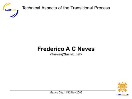 Technical Aspects of the Transitional Process Mexico City, 11/12 Nov 2002 Frederico A C Neves.