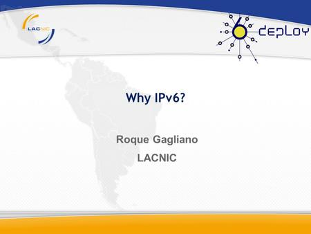 Why IPv6? Roque Gagliano LACNIC. Agenda Initial Concepts. IPv6 History. What is IPv6? Planning IPv6.