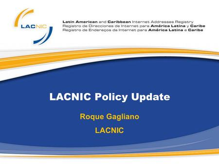 LACNIC Policy Update Roque Gagliano LACNIC. Current Policies Proposals - LACNIC As a result of the Open Policy Forum at LACNIC XI four policy proposals.