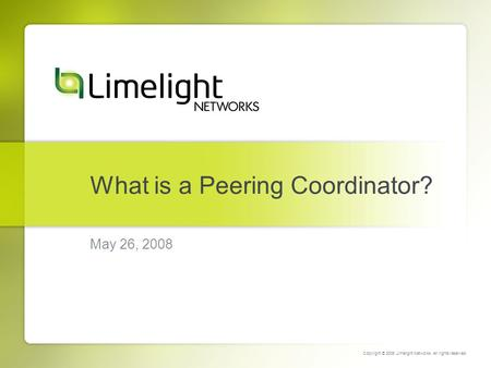 What is a Peering Coordinator? May 26, 2008 Copyright © 2008 Limelight Networks. All rights reserved.
