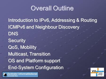 Overall Outline Introduction to IPv6, Addressing & Routing ICMPv6 and Neighbour Discovery DNSSecurity QoS, Mobility Multicast, Transition OS and Platform.