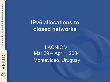 IPv6 allocations to closed networks LACNIC VI Mar 29 – Apr 1, 2004 Montevideo, Uruguay.