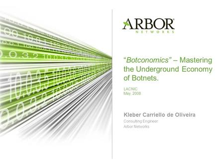 Botconomics – Mastering the Underground Economy of Botnets. LACNIC May, 2008 Kleber Carriello de Oliveira Consulting Engineer Arbor Networks.