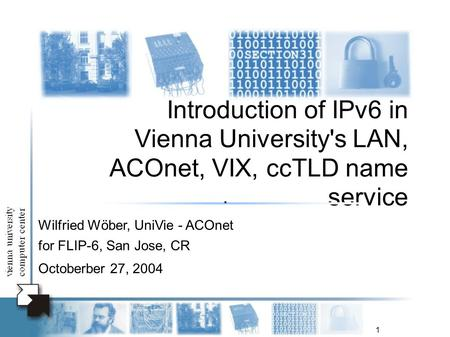 1 Introduction of IPv6 in Vienna University's LAN, ACOnet, VIX, ccTLD name service Wilfried Wöber, UniVie - ACOnet for FLIP-6, San Jose, CR Octoberber.
